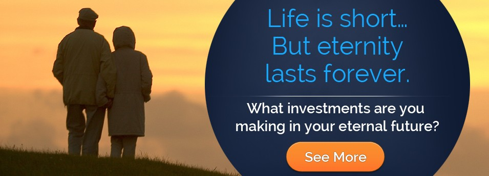 Life is short - what investments are you making in your eternal future?