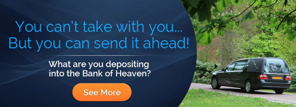 You can't take it with you - what are you depositing into the Bank of Heaven?