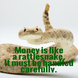 Money is like a rattlesnake. It has to be handled carefully.