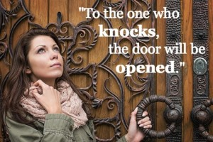 """""""For everyone who asks receives; the one who seeks finds; and to the one who knocks, the door will be opened."""" (NIV) 