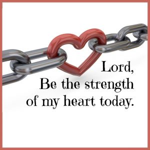 Lord, be the strength of my heart today. | KingdomNomics.com