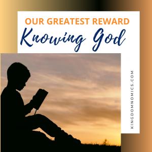 Our Greatest Reward is Knowing God | KingdomNomics.com